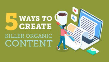 5 Ways to Create Killer Organic Content!